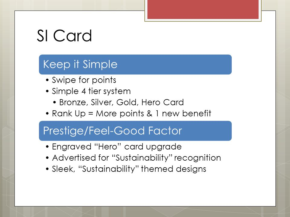 SI Card Keep it Simple Swipe for points Simple 4 tier system Bronze, Silver, Gold, Hero Card Rank Up = More points & 1 new benefit Prestige/Feel-Good Factor Engraved Hero card upgrade Advertised for Sustainability recognition Sleek, Sustainability themed designs