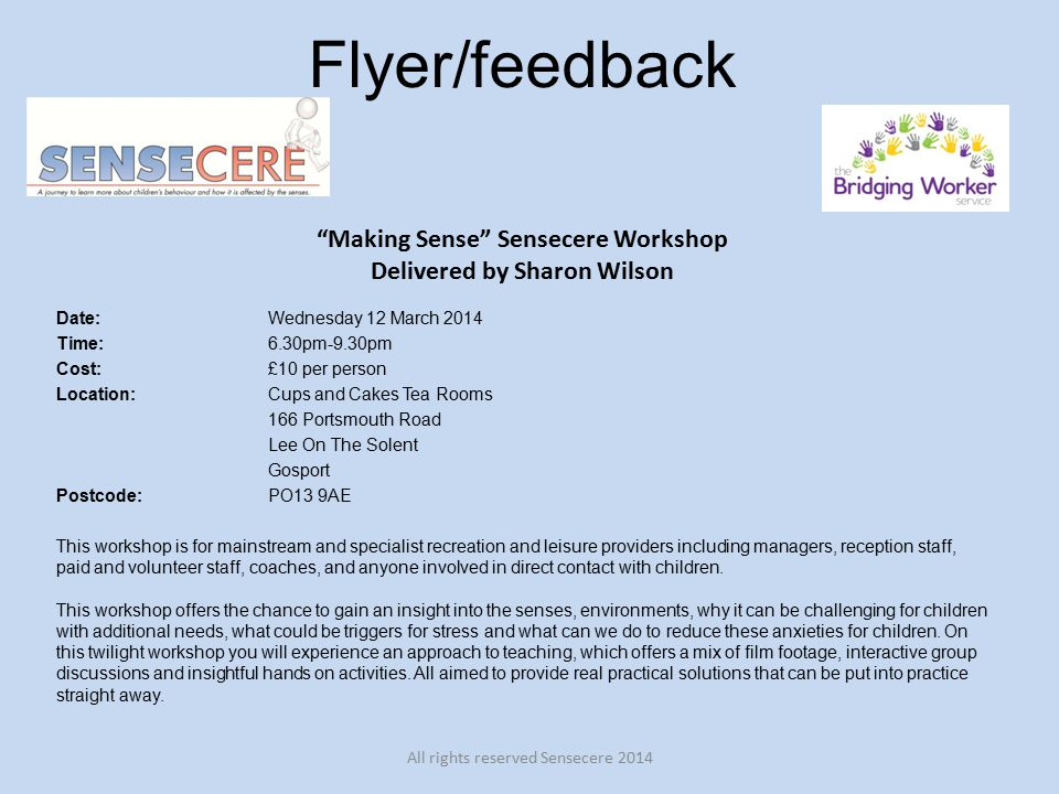 Flyer/feedback Making Sense Sensecere Workshop Delivered by Sharon Wilson Date: Wednesday 12 March 2014 Time: 6.30pm-9.30pm Cost:£10 per person Location:Cups and Cakes Tea Rooms 166 Portsmouth Road Lee On The Solent Gosport Postcode: PO13 9AE This workshop is for mainstream and specialist recreation and leisure providers including managers, reception staff, paid and volunteer staff, coaches, and anyone involved in direct contact with children.