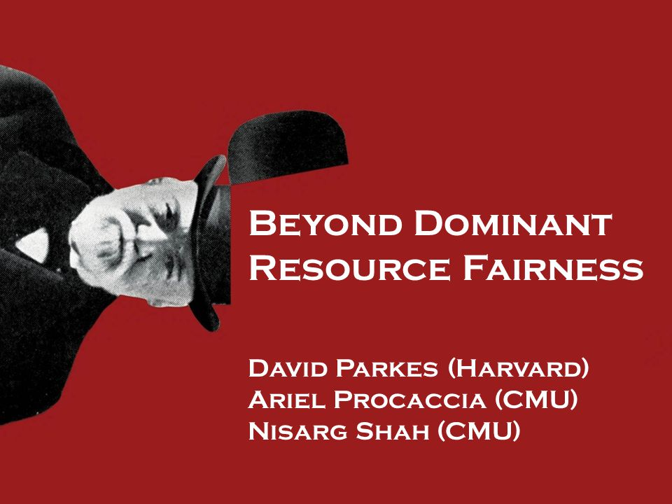 Beyond Dominant Resource Fairness David Parkes (Harvard) Ariel Procaccia (CMU) Nisarg Shah (CMU)