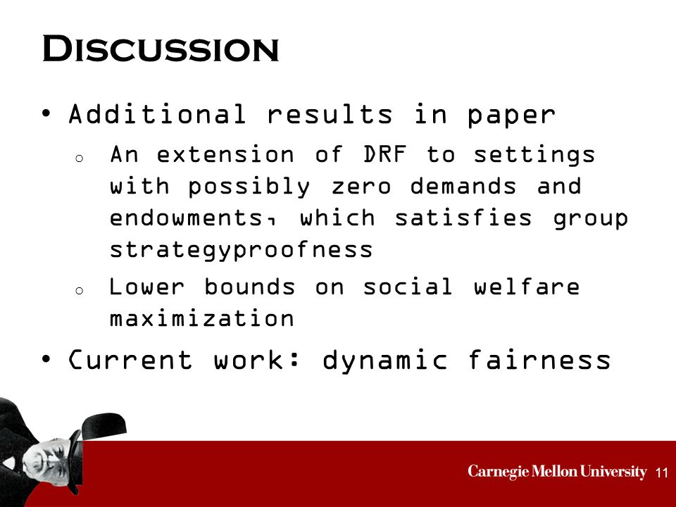 Discussion Additional results in paper o An extension of DRF to settings with possibly zero demands and endowments, which satisfies group strategyproofness o Lower bounds on social welfare maximization Current work: dynamic fairness 11
