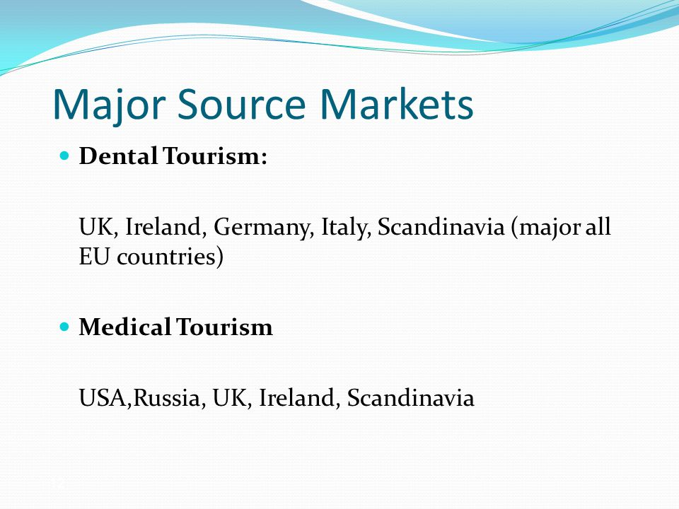 Major Source Markets Dental Tourism: UK, Ireland, Germany, Italy, Scandinavia (major all EU countries) Medical Tourism USA,Russia, UK, Ireland, Scandinavia 12