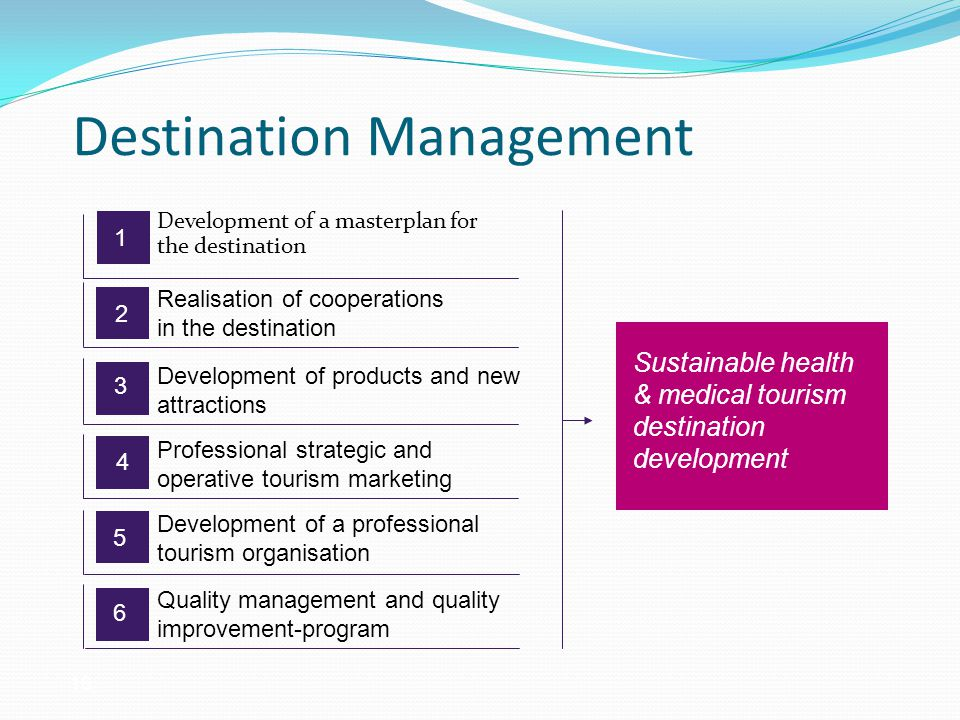 Destination Management Development of a masterplan for the destination 5 Sustainable health & medical tourism destination development 1 2 3 4 6 Realisation of cooperations in the destination Development of products and new attractions Professional strategic and operative tourism marketing Development of a professional tourism organisation Quality management and quality improvement-program 16