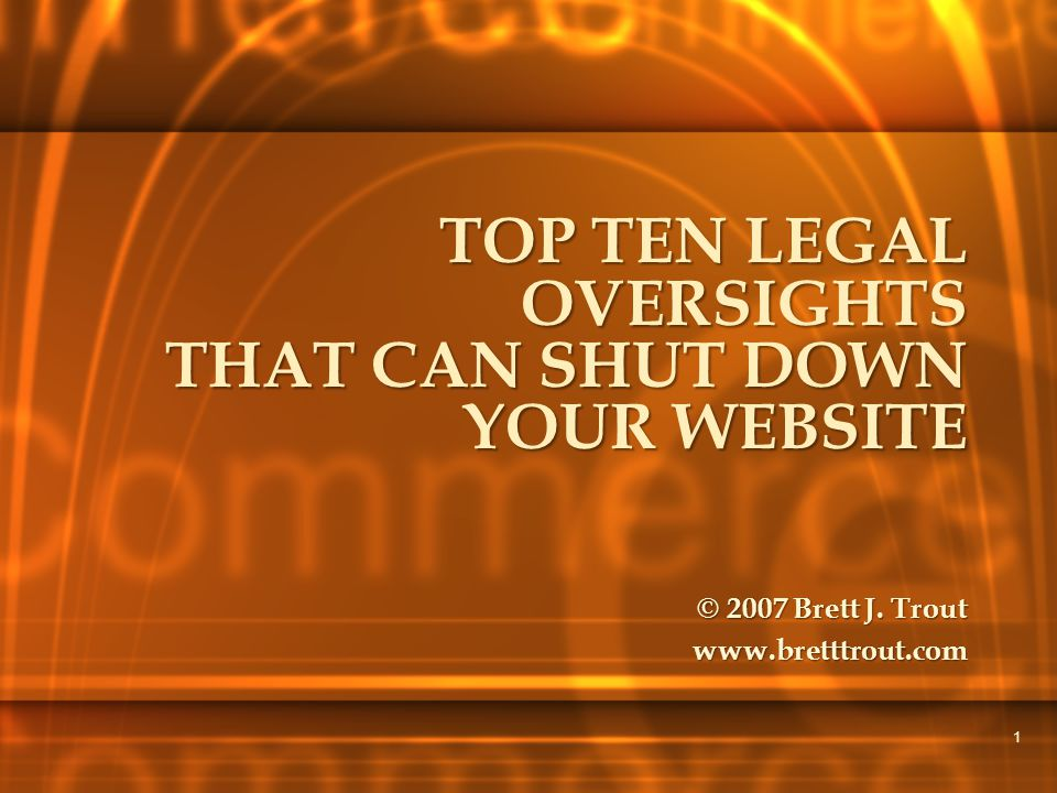 1 TOP TEN LEGAL OVERSIGHTS THAT CAN SHUT DOWN YOUR WEBSITE © 2007 Brett J. Trout www.bretttrout.com