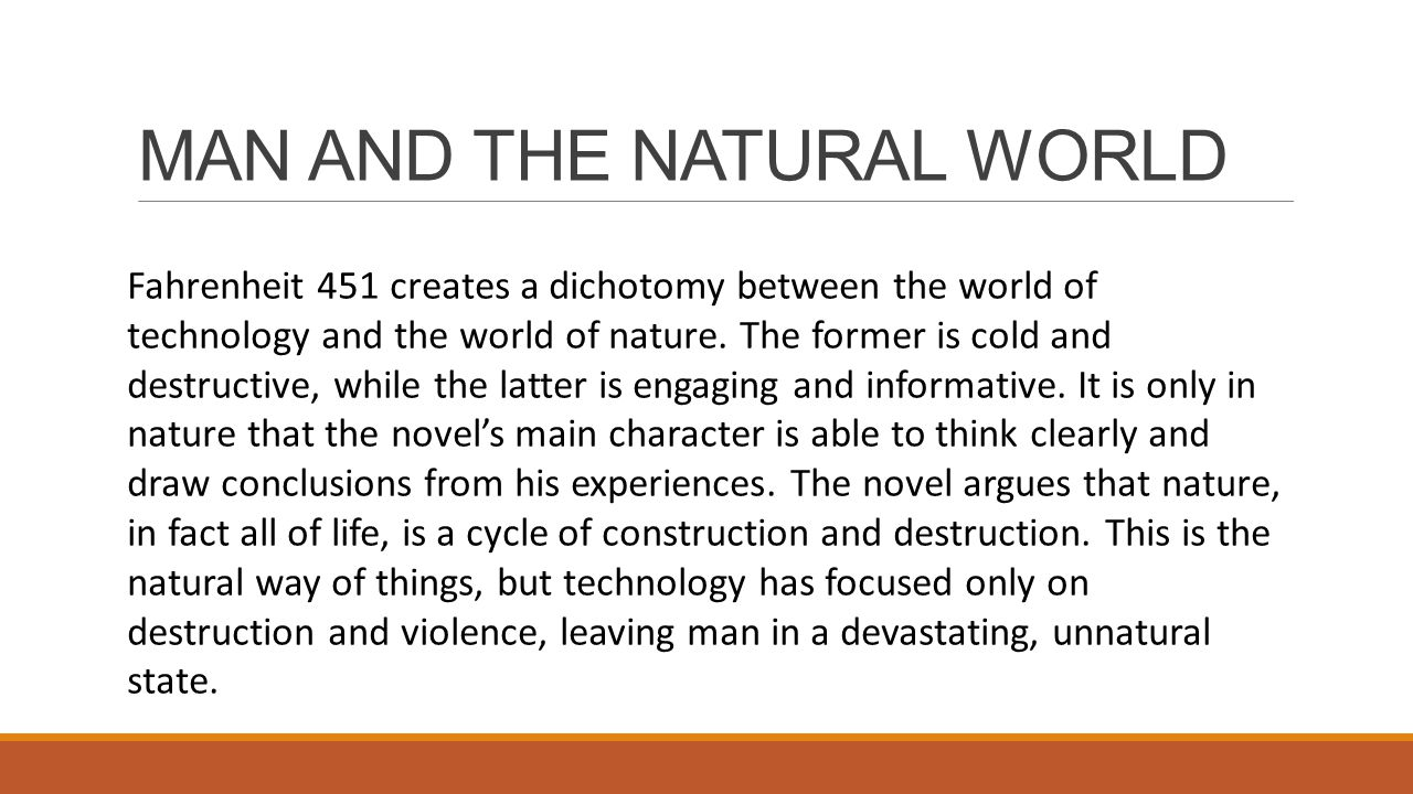 MAN AND THE NATURAL WORLD Fahrenheit 451 creates a dichotomy between the world of technology and the world of nature. The former is cold and destructi
