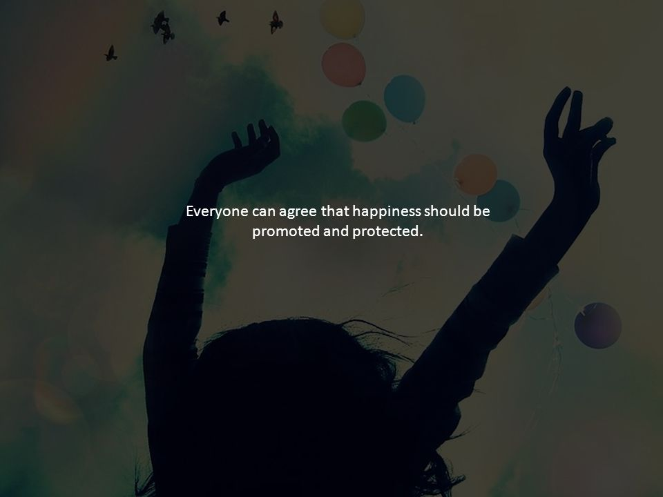 Everyone can agree that happiness should be promoted and protected.