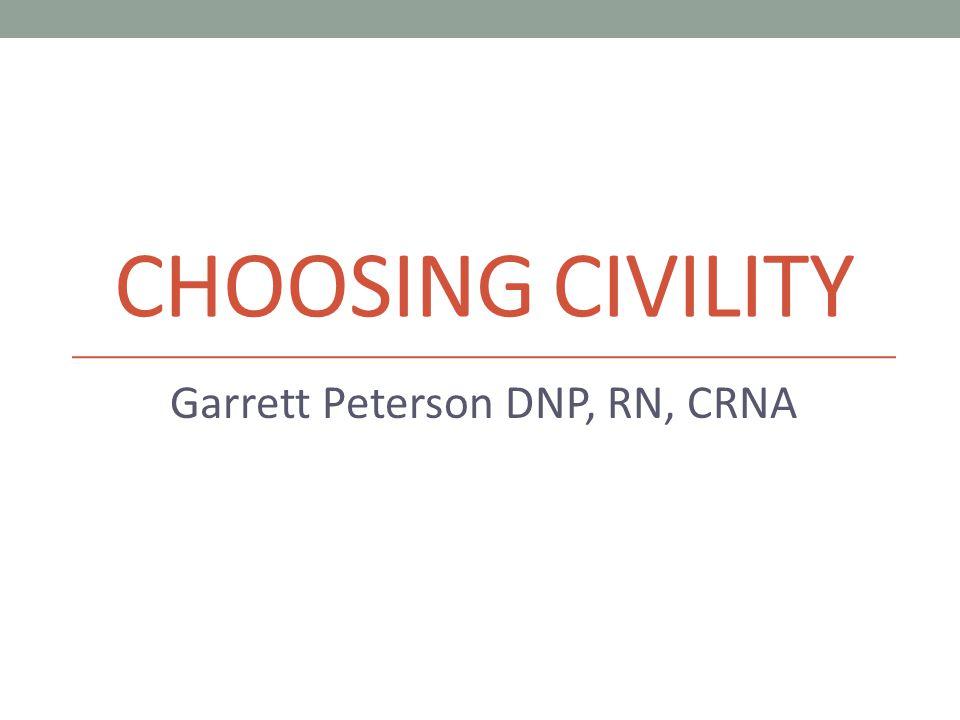 CHOOSING CIVILITY Garrett Peterson DNP, RN, CRNA