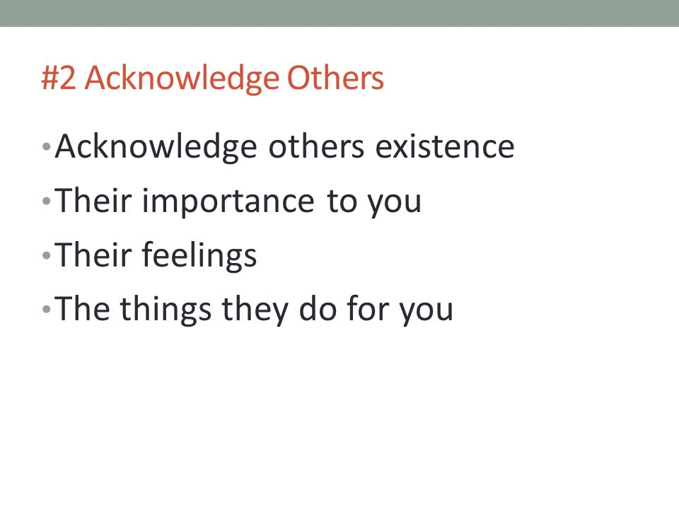 #2 Acknowledge Others Acknowledge others existence Their importance to you Their feelings The things they do for you