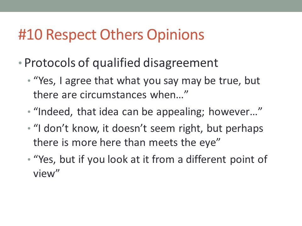 #10 Respect Others Opinions Protocols of qualified disagreement Yes, I agree that what you say may be true, but there are circumstances when… Indeed, that idea can be appealing; however… I don't know, it doesn't seem right, but perhaps there is more here than meets the eye Yes, but if you look at it from a different point of view