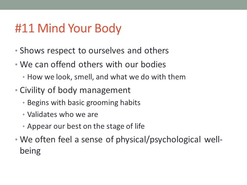#11 Mind Your Body Shows respect to ourselves and others We can offend others with our bodies How we look, smell, and what we do with them Civility of body management Begins with basic grooming habits Validates who we are Appear our best on the stage of life We often feel a sense of physical/psychological well- being