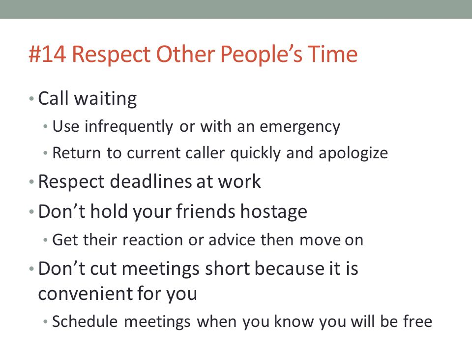 #14 Respect Other People's Time Call waiting Use infrequently or with an emergency Return to current caller quickly and apologize Respect deadlines at work Don't hold your friends hostage Get their reaction or advice then move on Don't cut meetings short because it is convenient for you Schedule meetings when you know you will be free