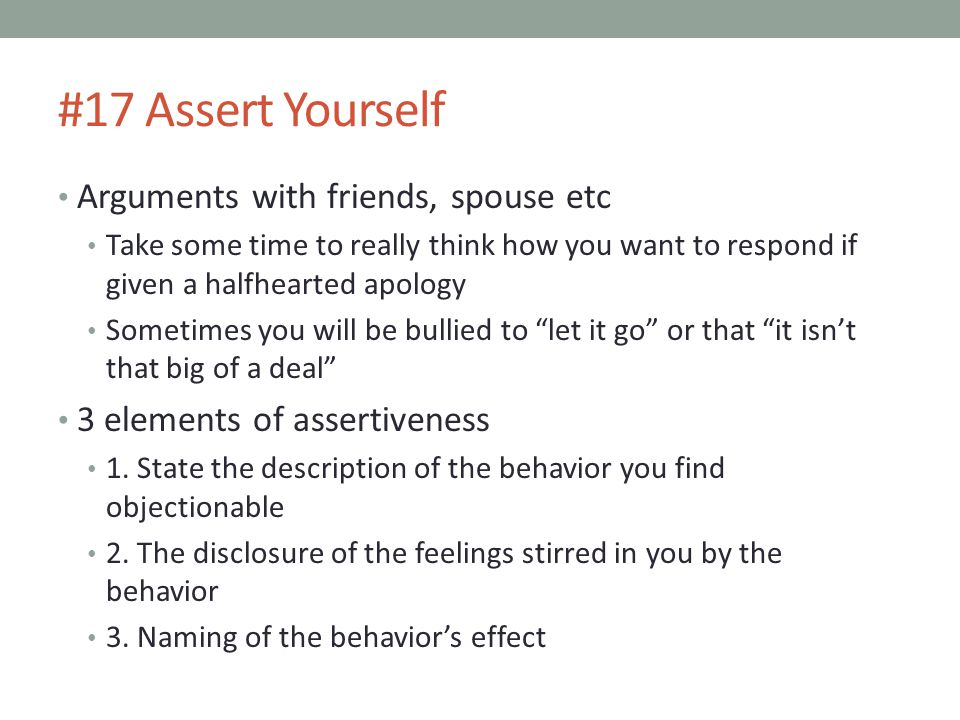 #17 Assert Yourself Arguments with friends, spouse etc Take some time to really think how you want to respond if given a halfhearted apology Sometimes you will be bullied to let it go or that it isn't that big of a deal 3 elements of assertiveness 1.