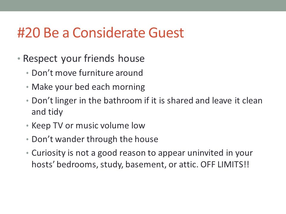 #20 Be a Considerate Guest Respect your friends house Don't move furniture around Make your bed each morning Don't linger in the bathroom if it is shared and leave it clean and tidy Keep TV or music volume low Don't wander through the house Curiosity is not a good reason to appear uninvited in your hosts' bedrooms, study, basement, or attic.