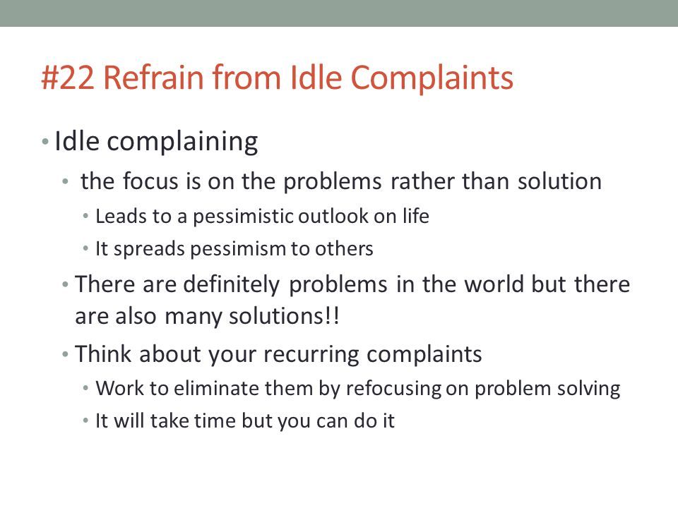 #22 Refrain from Idle Complaints Idle complaining the focus is on the problems rather than solution Leads to a pessimistic outlook on life It spreads pessimism to others There are definitely problems in the world but there are also many solutions!.