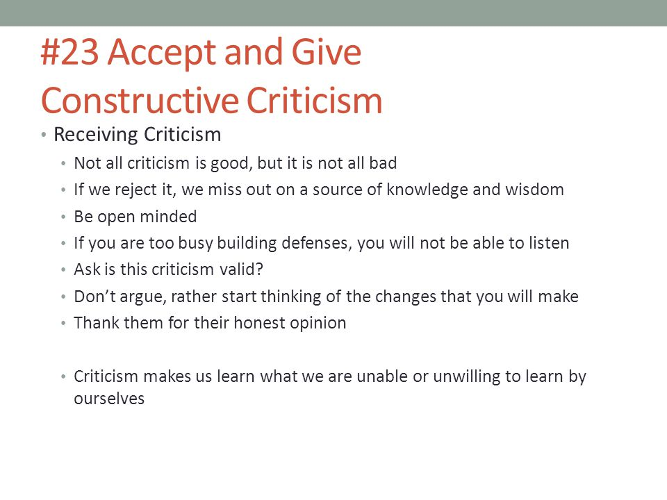 #23 Accept and Give Constructive Criticism Receiving Criticism Not all criticism is good, but it is not all bad If we reject it, we miss out on a source of knowledge and wisdom Be open minded If you are too busy building defenses, you will not be able to listen Ask is this criticism valid.