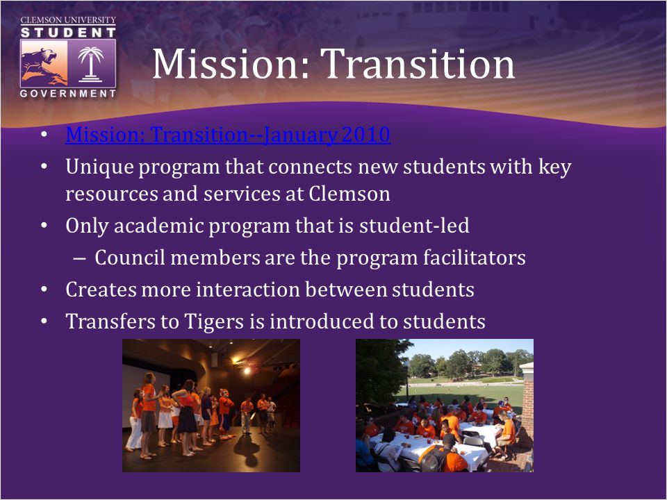 Mission: Transition Mission: Transition--January 2010 Unique program that connects new students with key resources and services at Clemson Only academic program that is student-led – Council members are the program facilitators Creates more interaction between students Transfers to Tigers is introduced to students