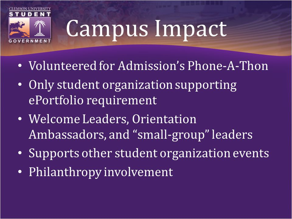 Campus Impact Volunteered for Admission's Phone-A-Thon Only student organization supporting ePortfolio requirement Welcome Leaders, Orientation Ambassadors, and small-group leaders Supports other student organization events Philanthropy involvement