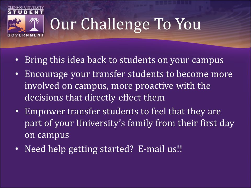 Our Challenge To You Bring this idea back to students on your campus Encourage your transfer students to become more involved on campus, more proactive with the decisions that directly effect them Empower transfer students to feel that they are part of your University's family from their first day on campus Need help getting started.