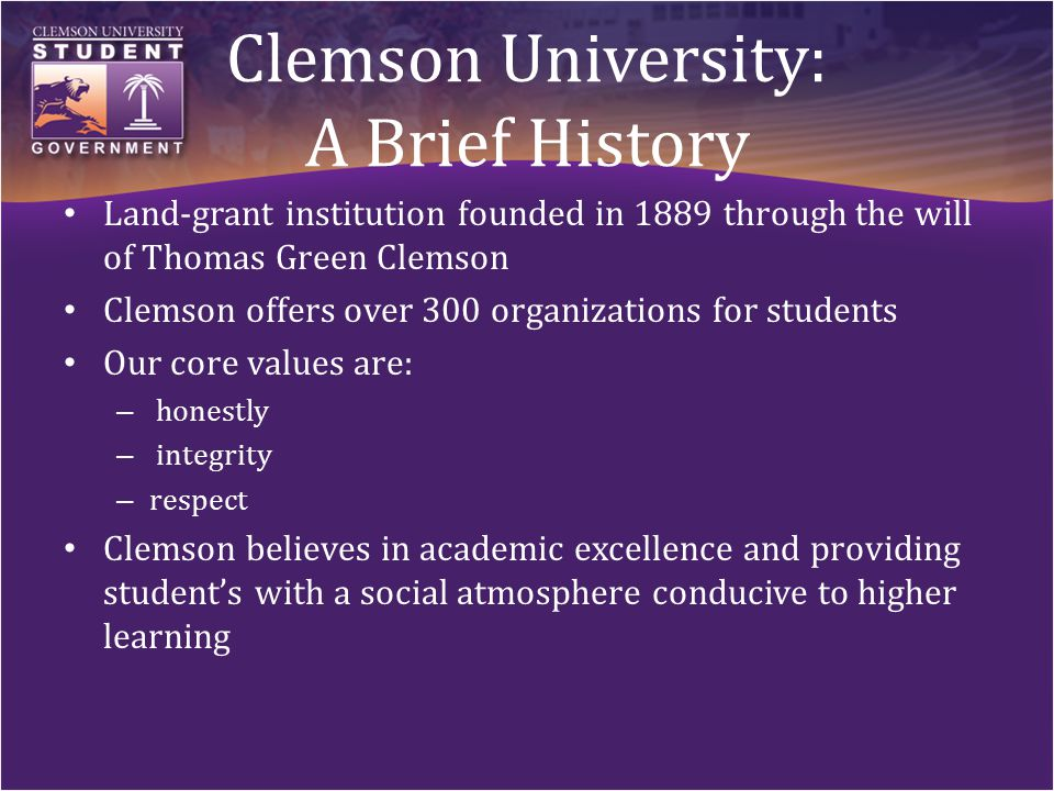 Clemson University: A Brief History Land-grant institution founded in 1889 through the will of Thomas Green Clemson Clemson offers over 300 organizations for students Our core values are: – honestly – integrity – respect Clemson believes in academic excellence and providing student's with a social atmosphere conducive to higher learning