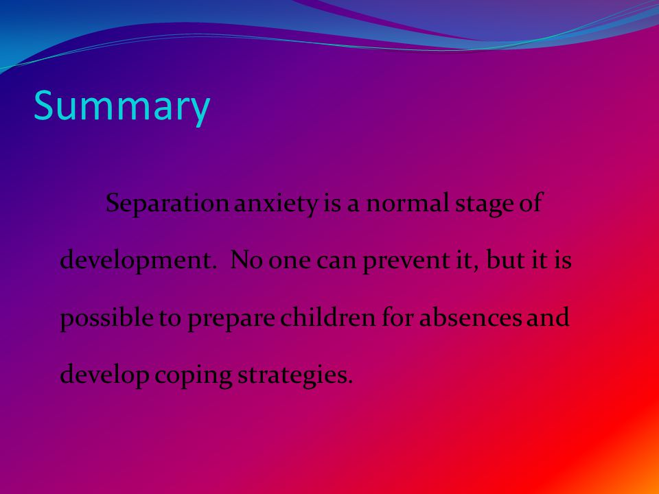 Summary Separation anxiety is a normal stage of development.