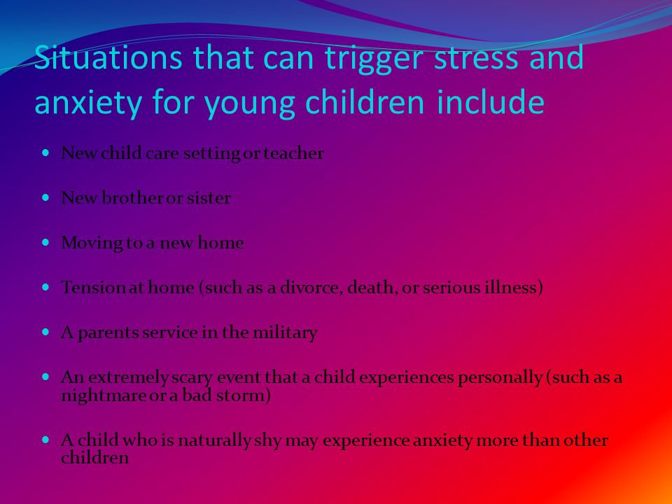 Situations that can trigger stress and anxiety for young children include New child care setting or teacher New brother or sister Moving to a new home Tension at home (such as a divorce, death, or serious illness) A parents service in the military An extremely scary event that a child experiences personally (such as a nightmare or a bad storm) A child who is naturally shy may experience anxiety more than other children