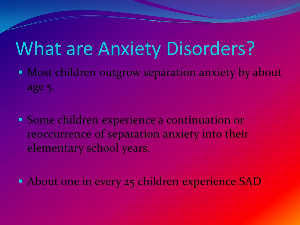 What are Anxiety Disorders.  Most children outgrow separation anxiety by about age 5.