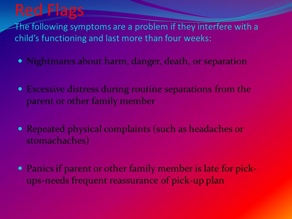 Red Flags Continued…… Reluctance to go to sleep without a significant adult nearby Recurrent reluctance to go to school or other places because of fear of separation Inability to attend birthday parties or field trips independently  In general, when anxiety is inappropriate or excessive, interferes with normal activities, and lasts for weeks rather than days, it is a good idea to have a psychiatrist evaluate the child.