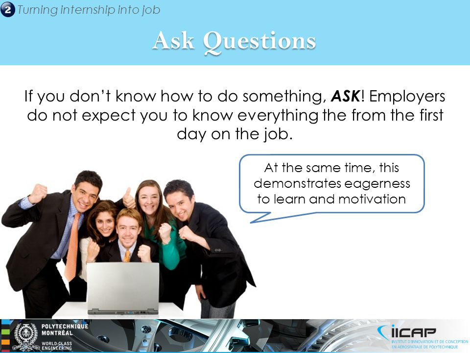 Turning internship into job If you don't know how to do something, ASK .
