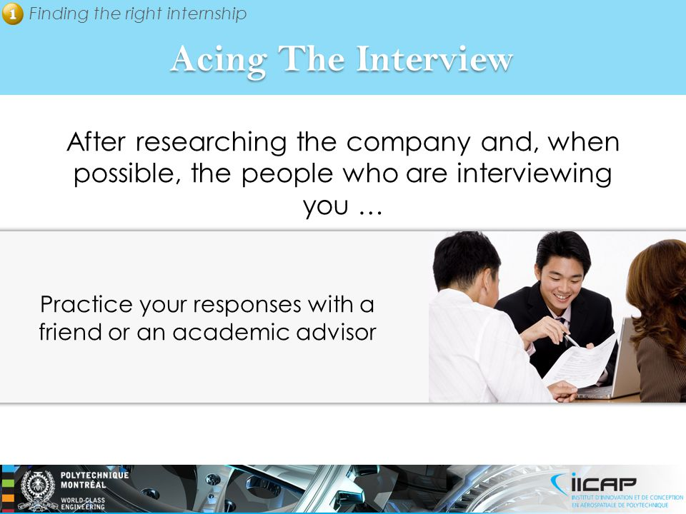 Finding the right internship Acing The Interview After researching the company and, when possible, the people who are interviewing you … Practice your responses with a friend or an academic advisor