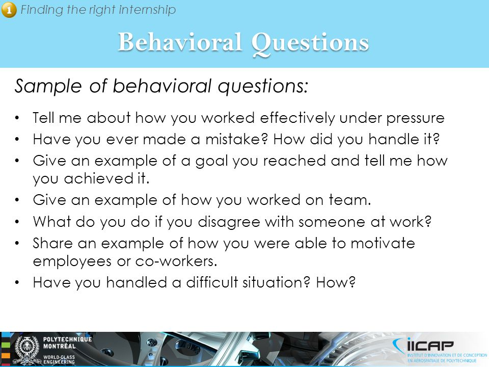 Finding the right internship Behavioral Questions Sample of behavioral questions: Tell me about how you worked effectively under pressure Have you ever made a mistake.