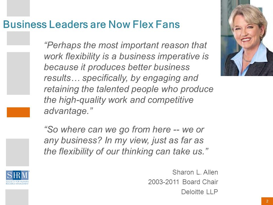 2 Business Leaders are Now Flex Fans Perhaps the most important reason that work flexibility is a business imperative is because it produces better business results… specifically, by engaging and retaining the talented people who produce the high-quality work and competitive advantage. So where can we go from here -- we or any business.