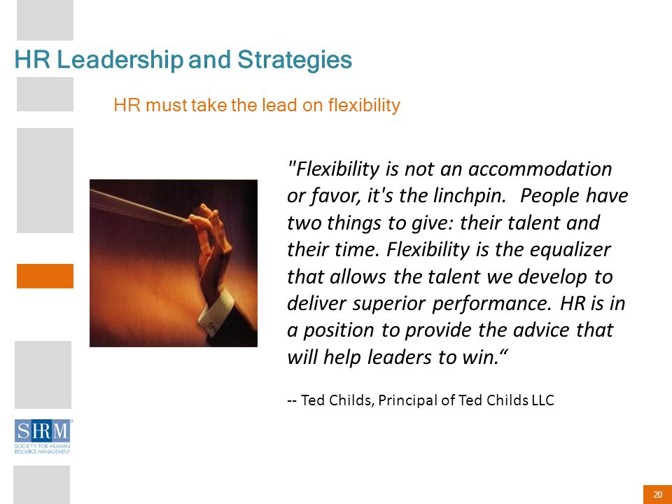 20 HR Leadership and Strategies HR must take the lead on flexibility Flexibility is not an accommodation or favor, it s the linchpin.
