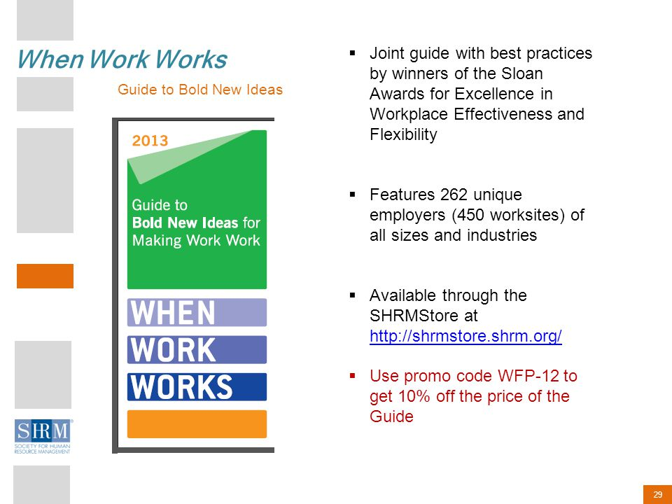 29 When Work Works Guide to Bold New Ideas  Joint guide with best practices by winners of the Sloan Awards for Excellence in Workplace Effectiveness and Flexibility  Features 262 unique employers (450 worksites) of all sizes and industries  Available through the SHRMStore at http://shrmstore.shrm.org/ http://shrmstore.shrm.org/  Use promo code WFP-12 to get 10% off the price of the Guide