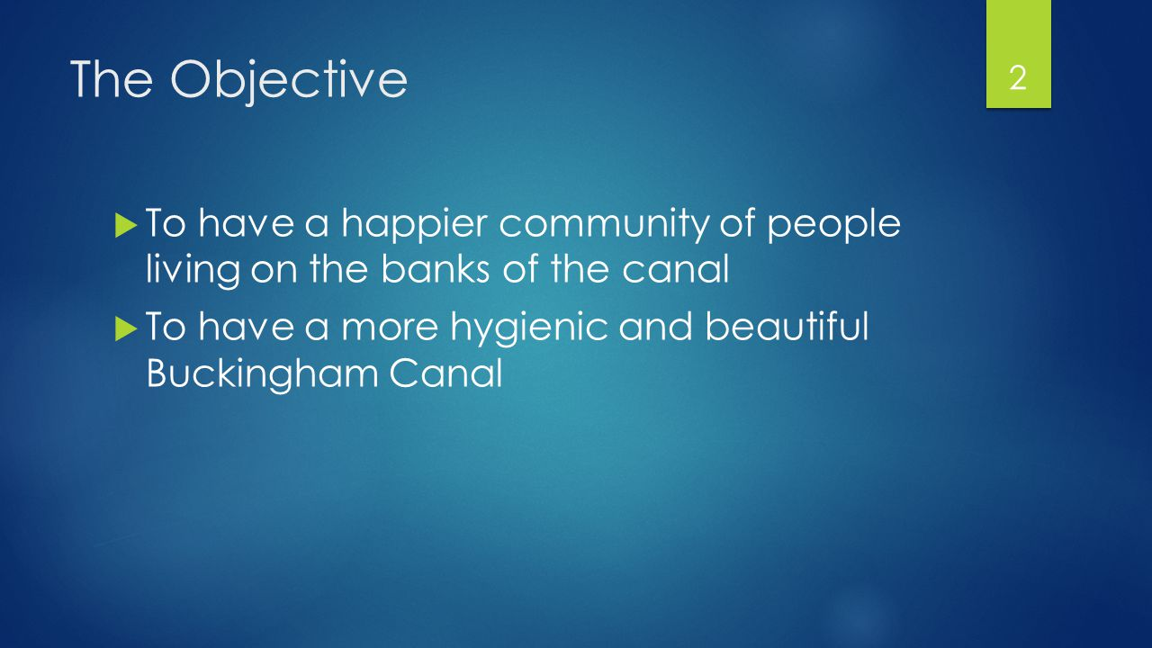 The Objective  To have a happier community of people living on the banks of the canal  To have a more hygienic and beautiful Buckingham Canal 2