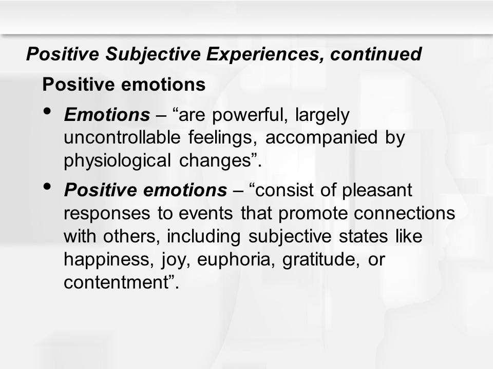 """Positive Subjective Experiences, continued Positive emotions Emotions – """"are powerful, largely uncontrollable feelings, accompanied by physiological c"""