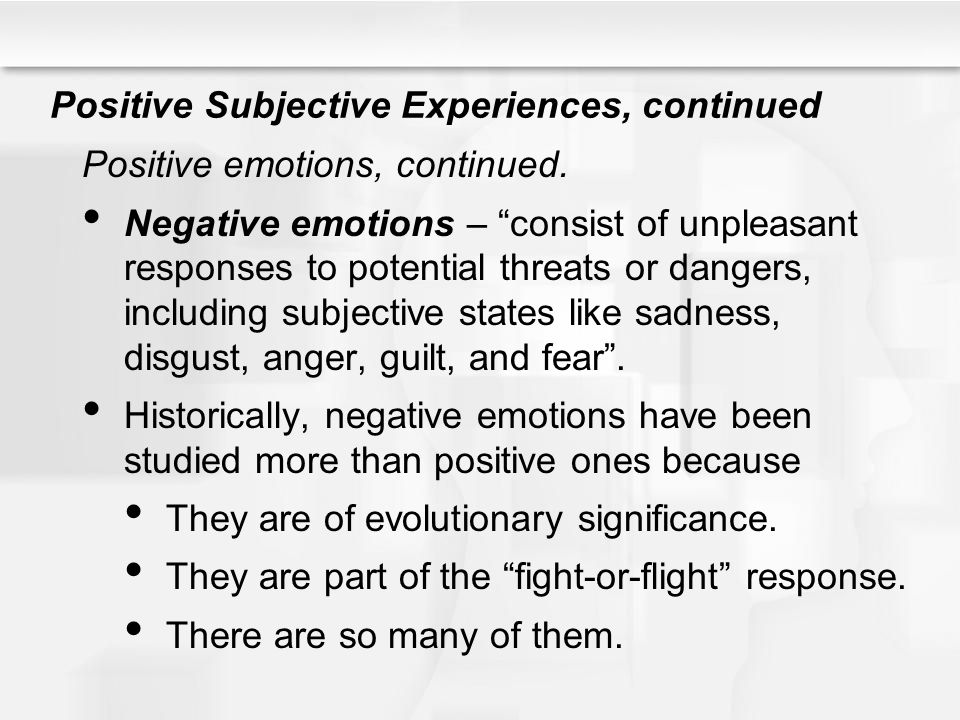 """Positive Subjective Experiences, continued Positive emotions, continued. Negative emotions – """"consist of unpleasant responses to potential threats or"""