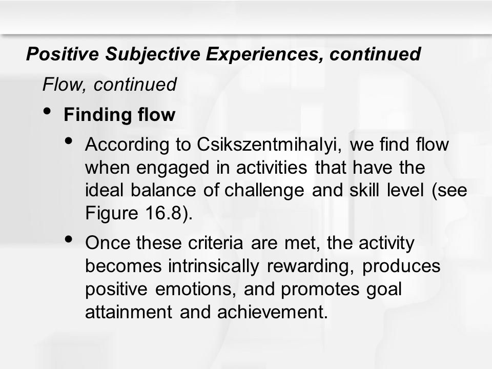 Positive Subjective Experiences, continued Flow, continued Finding flow According to Csikszentmihalyi, we find flow when engaged in activities that ha