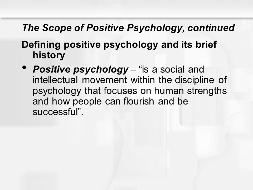 """The Scope of Positive Psychology, continued Defining positive psychology and its brief history Positive psychology – """"is a social and intellectual mov"""