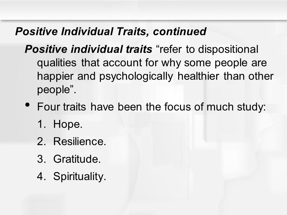 """Positive Individual Traits, continued Positive individual traits """"refer to dispositional qualities that account for why some people are happier and ps"""