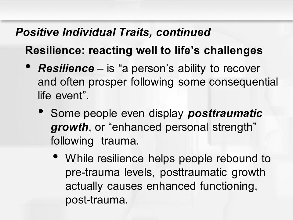 """Positive Individual Traits, continued Resilience: reacting well to life's challenges Resilience – is """"a person's ability to recover and often prosper"""