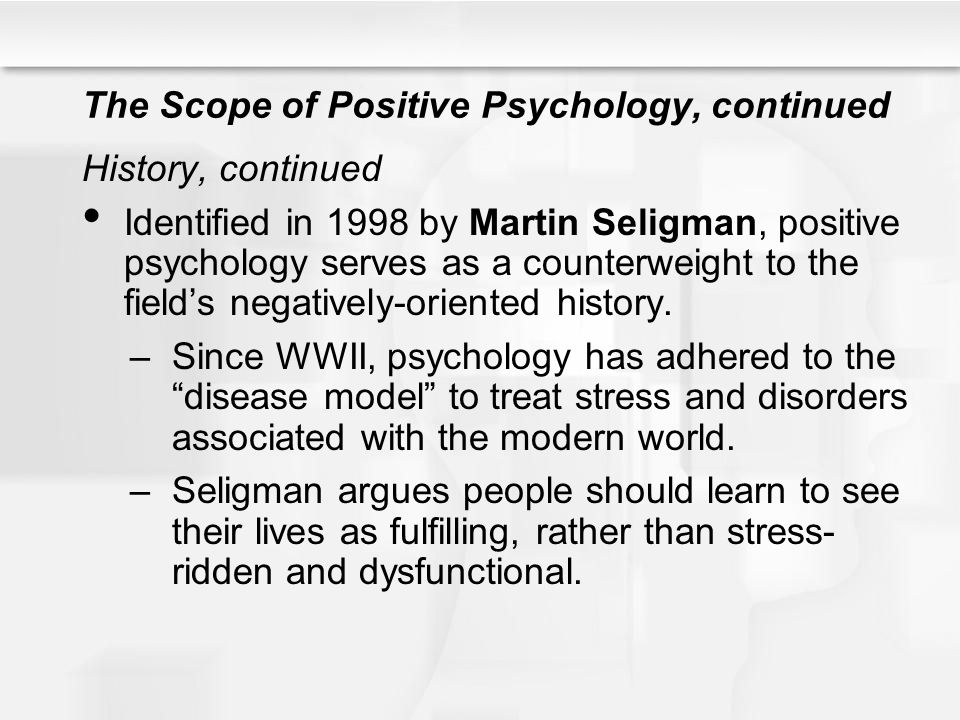 The Scope of Positive Psychology, continued Reconsidering older research in light of the new positive psychology Positive psychology does represent a turning point for the field However, many of the main ideas are similar those of humanistic psychology, which has been present since the 1950s.