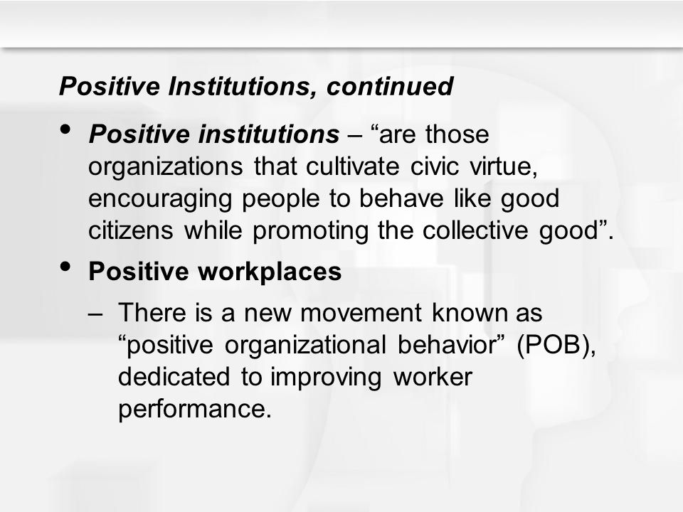 """Positive Institutions, continued Positive institutions – """"are those organizations that cultivate civic virtue, encouraging people to behave like good"""