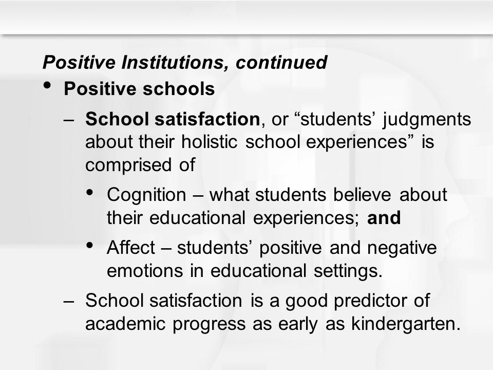 """Positive Institutions, continued Positive schools –School satisfaction, or """"students' judgments about their holistic school experiences"""" is comprised"""