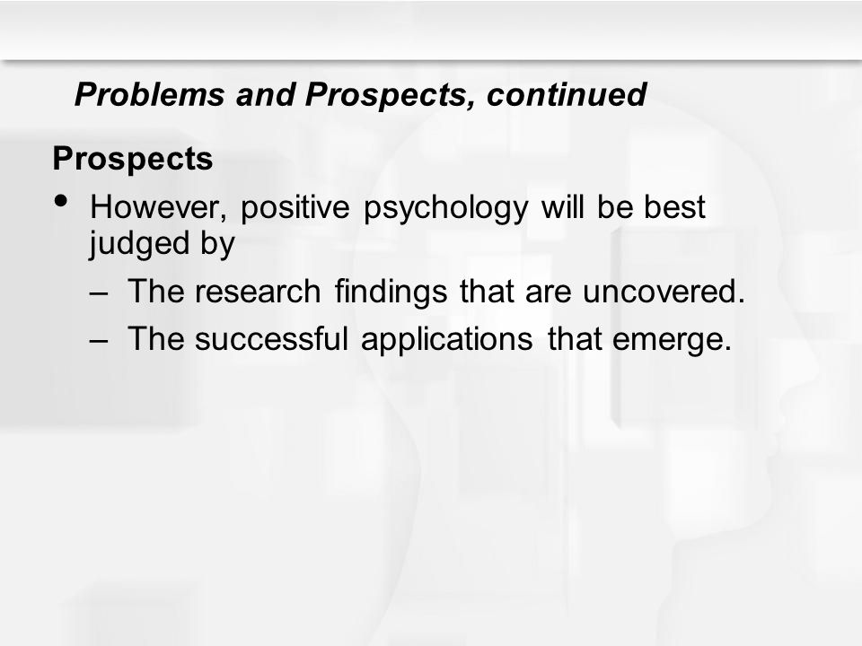 Problems and Prospects, continued Prospects However, positive psychology will be best judged by –The research findings that are uncovered. –The succes
