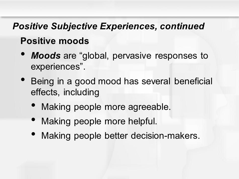 """Positive Subjective Experiences, continued Positive moods Moods are """"global, pervasive responses to experiences"""". Being in a good mood has several ben"""