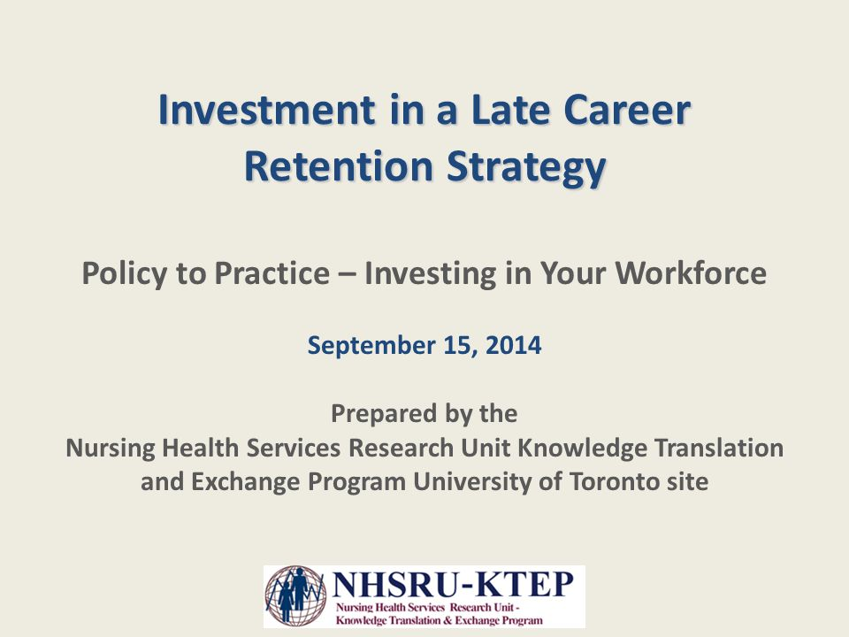 Investment in a Late Career Retention Strategy Policy to Practice – Investing in Your Workforce September 15, 2014 Prepared by the Nursing Health Services Research Unit Knowledge Translation and Exchange Program University of Toronto site