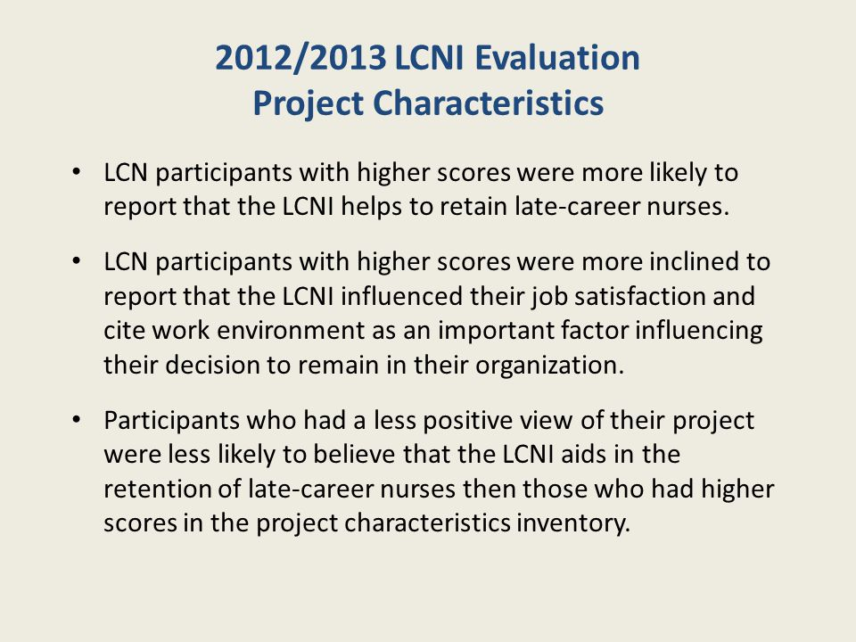 2012/2013 LCNI Evaluation Project Characteristics LCN participants with higher scores were more likely to report that the LCNI helps to retain late-career nurses.