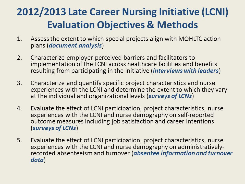 2012/2013 Late Career Nursing Initiative (LCNI) Evaluation Objectives & Methods 1.Assess the extent to which special projects align with MOHLTC action plans (document analysis) 2.Characterize employer-perceived barriers and facilitators to implementation of the LCNI across healthcare facilities and benefits resulting from participating in the initiative (interviews with leaders) 3.Characterize and quantify specific project characteristics and nurse experiences with the LCNI and determine the extent to which they vary at the individual and organizational levels (surveys of LCNs) 4.Evaluate the effect of LCNI participation, project characteristics, nurse experiences with the LCNI and nurse demography on self-reported outcome measures including job satisfaction and career intentions (surveys of LCNs) 5.Evaluate the effect of LCNI participation, project characteristics, nurse experiences with the LCNI and nurse demography on administratively- recorded absenteeism and turnover (absentee information and turnover data)