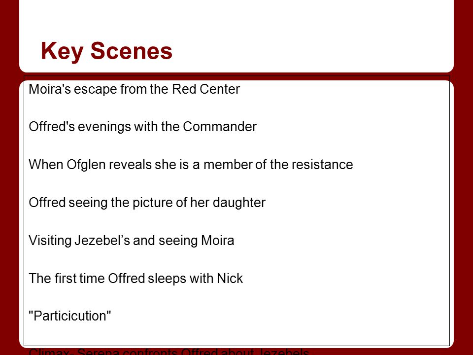 Key Scenes Moira's escape from the Red Center Offred's evenings with the Commander When Ofglen reveals she is a member of the resistance Offred seeing