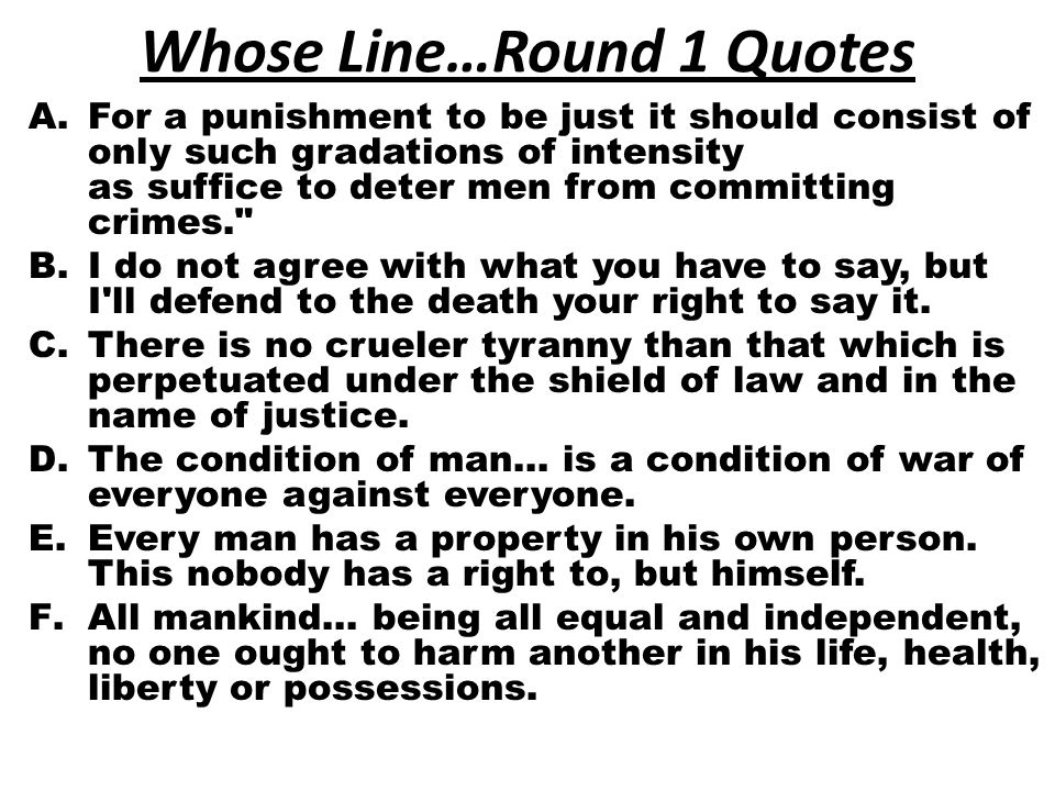 Whose Line…Round 1 Quotes A.For a punishment to be just it should consist of only such gradations of intensity as suffice to deter men from committing