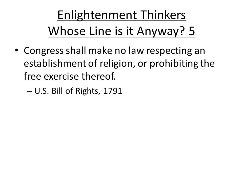 Enlightenment Thinkers Whose Line is it Anyway? 5 Congress shall make no law respecting an establishment of religion, or prohibiting the free exercise